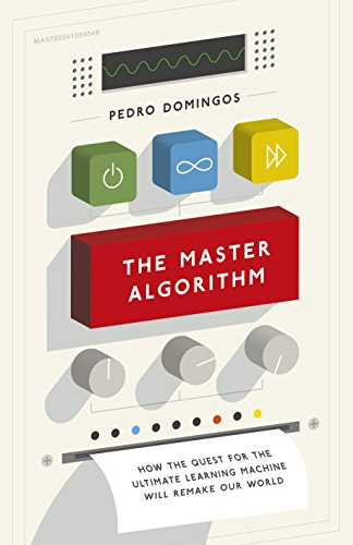 THE MASTER ALGORITHM – How the Quest for the Ultimate Learning Machine Will Remake Our World by Pedro Domingos
